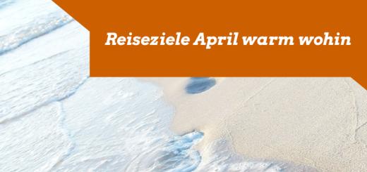 Reiseziele April warm wohin Urlaub